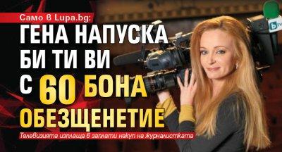 Само в Lupa.bg: Гена напуска Би Ти Ви с 60 бона обезщенетие