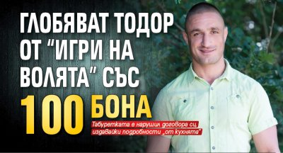 """Глобяват Тодор от """"Игри на волята"""" със 100 бона"""
