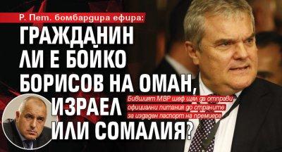 Р. Пет. бомбардира ефира: Гражданин ли е Бойко Борисов на Оман, Израел или Сомалия?
