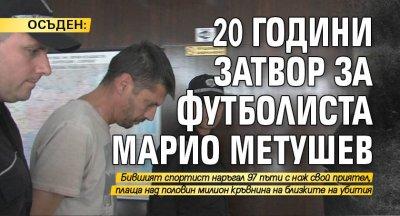 ОСЪДЕН: 20 години затвор за футболиста Марио Метушев