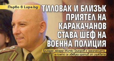 Първо в Lupa.bg: Тиловак и близък приятел на Каракачанов става шеф на Военна полиция