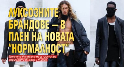 """Луксозните брандове — в плен на новата """"нормалност"""""""