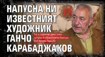 Напусна ни известният художник Ганчо Карабаджаков