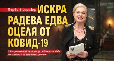 Първо в Lupa.bg: Искра Радева едва оцеля от Ковид-19