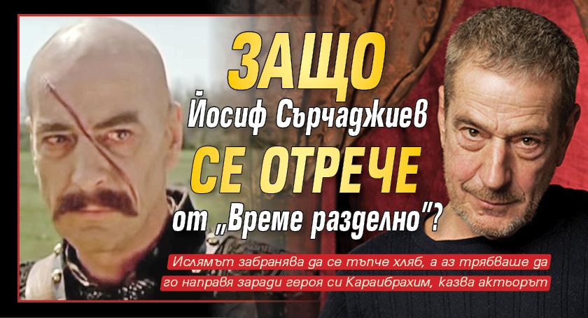 """Защо Йосиф Сърчаджиев се отрече от """"Време разделно""""?"""