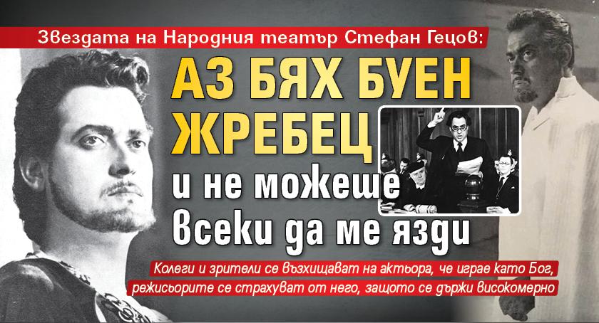 Звездата на Народния театър Стефан Гецов: Аз бях буен жребец и не можеше всеки да ме язди