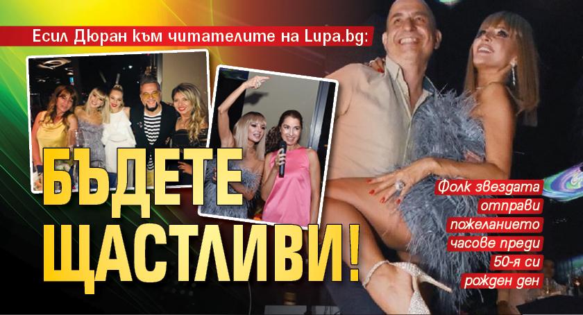 Есил Дюран към читателите на Lupa.bg: Бъдете щастливи!