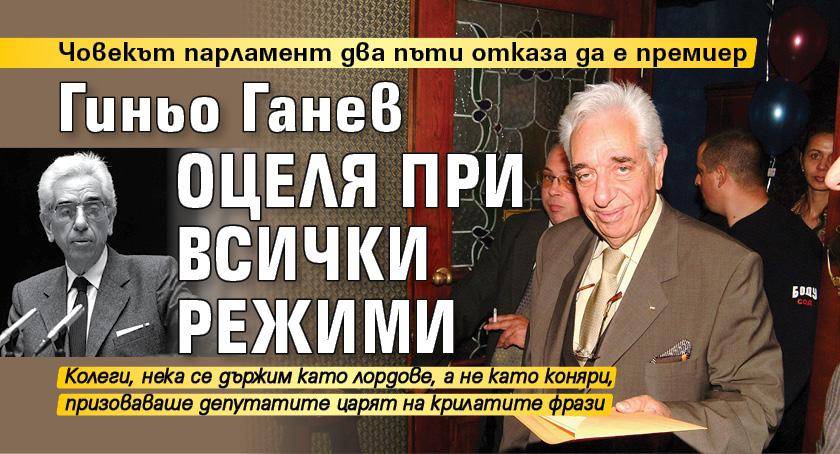 Гиньо Ганев оцеля при всички режими
