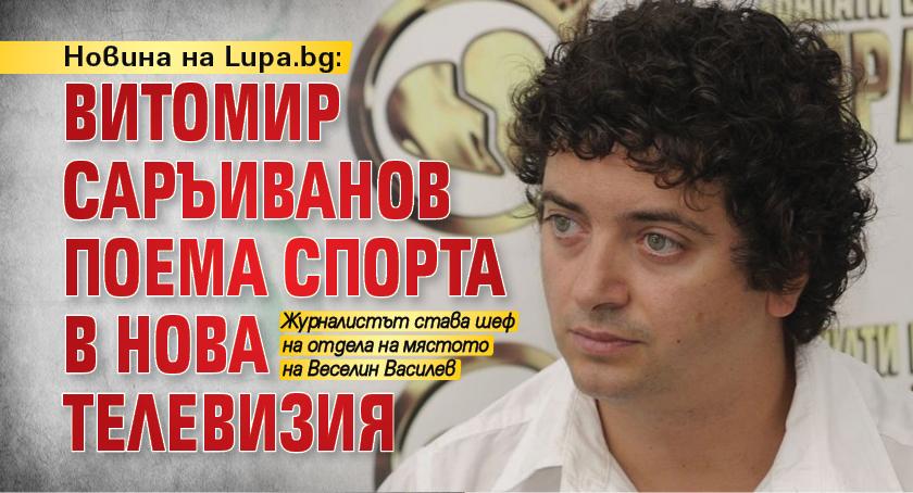 Новина на Lupa.bg: Витомир Саръиванов поема спорта в Нова телевизия