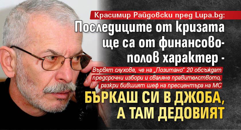 Красимир Райдовски пред Lupa.bg: Последиците от кризата ще са от финансово-полов характер - бъркаш си в джоба, а там дедовият
